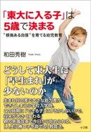 """「東大に入る子」は5歳で決まる〜""""根拠ある自信""""を育てる幼児教育〜"""