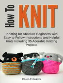 How To Knit: Knitting for Absolute Beginners With Easy to Follow Instructions and Helpful Hints Including 35…