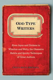 Odd Type Writers From Joyce and Dickens to Wharton and Welty, the Obsessive Habits and Quirky Tec hniques of Great Authors【電子書籍】[ Celia Blue Johnson ]