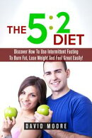 5:2 Diet: Discover How To Use Intermittent Fasting To Burn Fat, Lose Weight And Feel Great Easily!