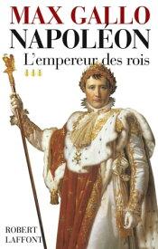 Napol?on - Tome 3L'Empereur des rois【電子書籍】[ Max GALLO ]