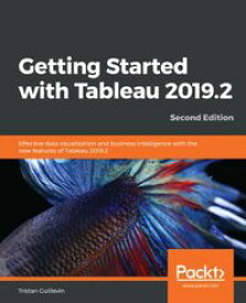 Getting Started with Tableau 2019.2Effective data visualization and business intelligence with the new features of Tableau 2019.2, 2nd Edition【電子書籍】[ Tristan Guillevin ]