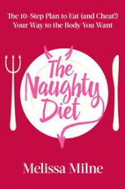 The Naughty DietThe 10-Step Plan to Eat and Cheat Your Way to the Body You Want【電子書籍】[ Melissa Milne ]