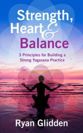 Strength, Heart & Balance 3 Principles for Building a Strong Yogasana Practice【電子書籍】[ Ryan Glidden ]