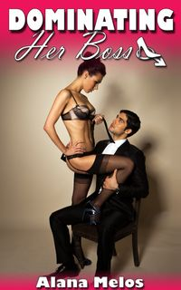 Dominating Her Boss【電子書籍】[ Alana Melos ]