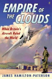 Empire of the Clouds: When Britain's Aircraft Ruled the WorldWhen Britain's Aircraft Ruled the World【電子書籍】[ James Hamilton-Paterson ]