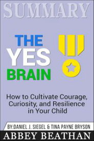 Summary of The Yes Brain: How to Cultivate Courage, Curiosity, and Resilience in Your Child by Daniel J. Siegel & Tina Payne Bryson【電子書籍】[ Abbey Beathan ]