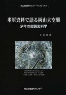 米軍資料で語る岡山大空襲-少年の空襲史料学-
