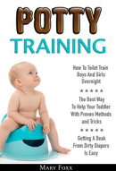 Potty Training: How To Toilet Train Boys And Girls Overnight; The Best Way To Help Your Toddler With Proven …