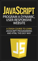 JavaScript - Program a Dynamic, User-Responsive Website - A Crash Course to Learn JavaScript Programming and…