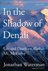 In the Shadow of DenaliLife And Death On Alaska's Mt. Mckinley【電子書籍】[ Jonathan Waterman ]