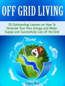 Off Grid Living: 30 Outstanding Lessons on How To Generate Your Own Energy and Water Supply and Successfully…