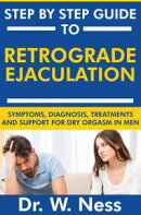 Step by Step Guide to Retrograde Ejaculation: Symptoms, Diagnosis, Treatments and Support for Dry Orgasm in …