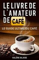 Le livre de l'amateur de café: Le guide ultime du café