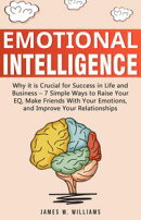 Emotional Intelligence: Why it is Crucial for Success in Life and Business- 7 Simple Ways to Raise Your EQ, …