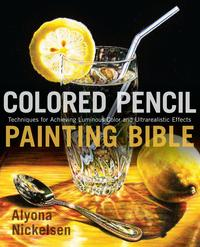 Colored Pencil Painting BibleTechniques for Achieving Luminous Color and Ultrarealistic Effects【電子書籍】[ Alyona Nickelsen ]