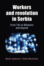 Workers and revolution in Serbia From Tito to Milo?evic and beyond【電子書籍】[ Martin Upchurch ]