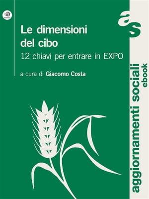 Le dimensioni del cibo. 12 chiavi per entrare in Expo【電子書籍】[ Giacomo Costa (a Cura Di) ]