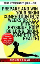 True Utterances (683 +) to Prepare and Win Your Bikini Competition in 12 Weeks or Less (Fitness, Physique, B…