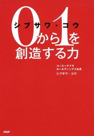 シブサワ・コウ 0から1を創造する力【電子書籍】[ シブサワ・コウ ]