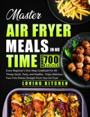 Master Air Fryer Meals In No Time: Every Beginner's One-Stop Cookbook for All Things Quick, Tasty, and Heal…
