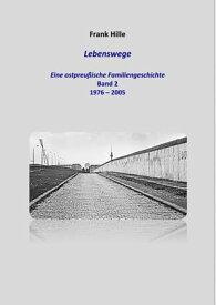 Lebenswege - Eine ostpreu?ische Familiengeschichte - Band 2【電子書籍】[ Frank Hille ]