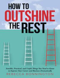 How to Outshine the Rest: Sensible, Practical, and Useful Things You Need to Know to Improve Your Career and Business Dramatically【電子書籍】[ Rebecca Bonnington ]