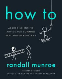 How ToAbsurd Scientific Advice for Common Real-World Problems【電子書籍】[ Randall Munroe ]