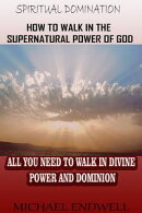 How to Walk In the Supernatural Power of God: All You Need To Walk In Divine Power and Dominion. (Spiritual …