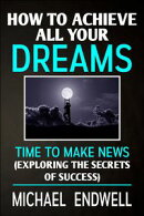 How To Achieve All Your Dreams: Time To Make News: Exploring The Secrets Of Success.