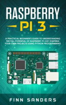Raspberry Pi 3: A Practical Beginner's Guide To Understanding The Full Potential Of Raspberry Pi 3 By Starti…