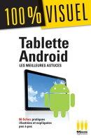 Tablette Androïd : Les meilleures astuces 100% Visuel