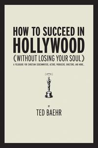 HowtoSucceedinHollywoodWithoutLosingYourSoulAFieldGuideforChristianScreenwriters,Actors,Producers,Directors,andMore