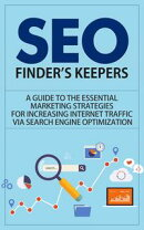 SEO - Finder's Keepers - A Guide to the Essential Marketing Strategies for Increasing Internet Traffic via …