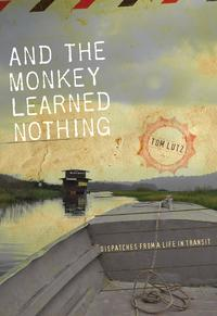And the Monkey Learned NothingDispatches from a Life in Transit【電子書籍】[ Tom Lutz ]