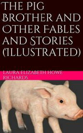 The Pig Brother and Other Fables and Stories (Illustrated)【電子書籍】[ Laura Elizabeth Howe Richards ]