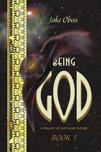 Being God, Book OneA Trilogy of our Near Future【電子書籍】[ Jake Obus ]