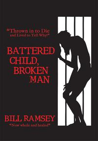 "Battered Child, Broken Man""Thrown in to Die and Lived to Tell Why!""【電子書籍】[ Bill Ramsey ]"