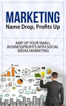 Marketing - Name Drop, Profits Up - Amp Up Your Small Business Profits with Social Media Marketing
