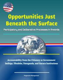 Opportunities Just Beneath the Surface: Participatory and Deliberative Processes in Rwanda - Accountability from the Citizenry or Government, Imihigo, Ubudehe, Umuganda, and Gacaca Institutions【電子書籍】[ Progressive Management ]