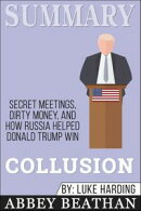 Summary of Collusion: Secret Meetings, Dirty Money, and How Russia Helped Donald Trump Win by Luke Harding