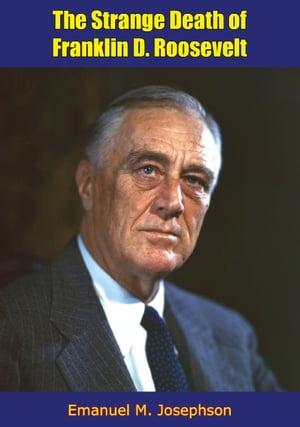 The Strange Death of Franklin D. RooseveltHistory of the Roosevelt-Delano Dynasty, America's Royal Family [Revised Edition]【電子書籍】[ Emanuel M. Josephson ]