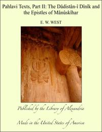 Pahlavi Texts, Part II: The D?dist?n-? D?n?k and the Epistles of M?n?sk?har【電子書籍】[ E. W. West ]