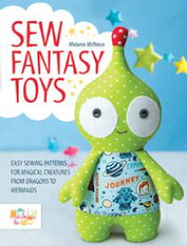 Sew Fantasy ToysEasy Sewing Patterns for Magical Creatures from Dragons to Mermaids【電子書籍】[ Melly McNeice ]
