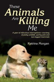 These Animals Are Killing MeA Year of Ridiculous Interruptions - Courtesy of Pesky Wildlife, Quirky Pets and Two-Legged Mammals【電子書籍】[ Katrina Morgan ]