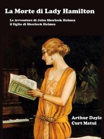 La Morte di Lady Hamilton Le Avventure di John Sherlock Holmes, il figlio di Sherlock Holmes【電子書籍】[ Arthur Dayle e Curt Matul ]