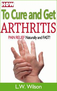 How to Cure and Get Arthritis Pain Relief Naturally and FASTacne no more, acne treatment, acne scar, acne cure, ... clear skin, sunshine hormone, skincare, #1【電子書籍】[ L.W. Wilson ]