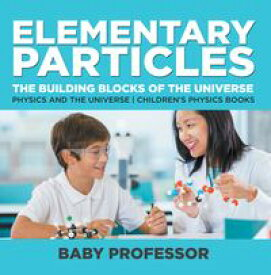 Elementary Particles : The Building Blocks of the Universe - Physics and the Universe | Children's Physics Books【電子書籍】[ Baby Professor ]