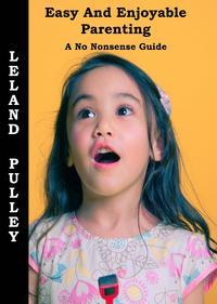 Easy and Enjoyable ParentingA No Nonsense Guide【電子書籍】[ Leland Earl Pulley ]