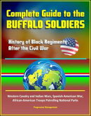 Complete Guide to the Buffalo Soldiers: History of Black Regiments After the Civil War, Western Cavalry and …